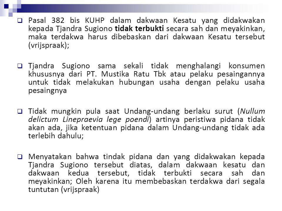 Pasal 382 bis KUHP dalam dakwaan Kesatu yang didakwakan kepada Tjandra Sugiono tidak terbukti secara sah dan meyakinkan, maka terdakwa harus dibebaskan dari dakwaan Kesatu tersebut (vrijspraak);