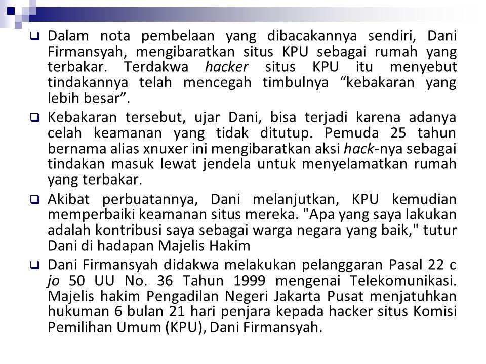 Dalam nota pembelaan yang dibacakannya sendiri, Dani Firmansyah, mengibaratkan situs KPU sebagai rumah yang terbakar. Terdakwa hacker situs KPU itu menyebut tindakannya telah mencegah timbulnya kebakaran yang lebih besar .