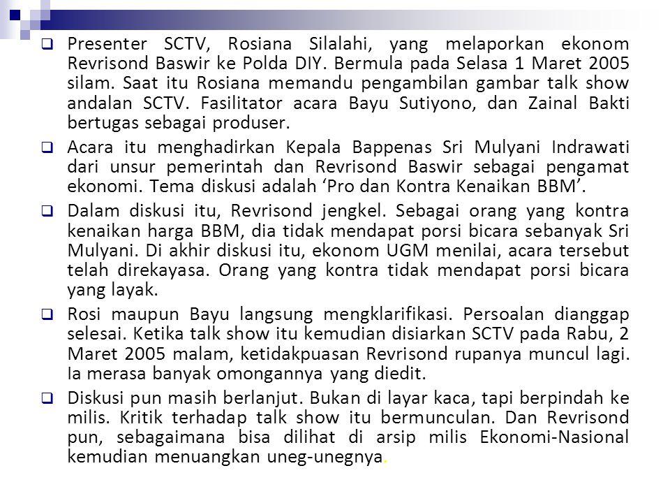 Presenter SCTV, Rosiana Silalahi, yang melaporkan ekonom Revrisond Baswir ke Polda DIY. Bermula pada Selasa 1 Maret 2005 silam. Saat itu Rosiana memandu pengambilan gambar talk show andalan SCTV. Fasilitator acara Bayu Sutiyono, dan Zainal Bakti bertugas sebagai produser.
