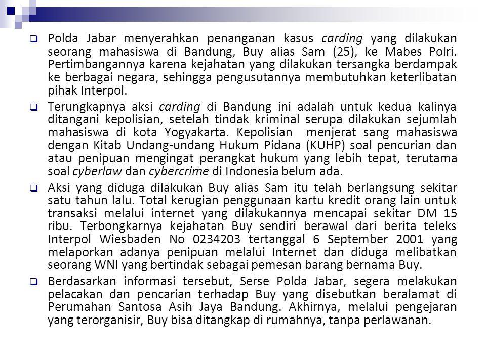 Polda Jabar menyerahkan penanganan kasus carding yang dilakukan seorang mahasiswa di Bandung, Buy alias Sam (25), ke Mabes Polri. Pertimbangannya karena kejahatan yang dilakukan tersangka berdampak ke berbagai negara, sehingga pengusutannya membutuhkan keterlibatan pihak Interpol.