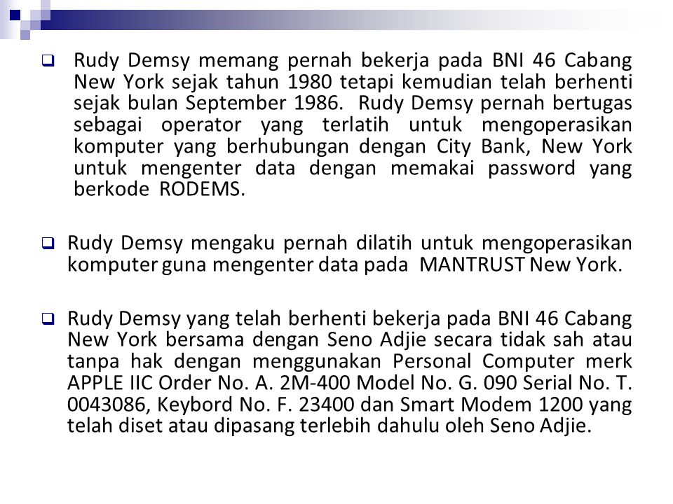 Rudy Demsy memang pernah bekerja pada BNI 46 Cabang New York sejak tahun 1980 tetapi kemudian telah berhenti sejak bulan September 1986. Rudy Demsy pernah bertugas sebagai operator yang terlatih untuk mengoperasikan komputer yang berhubungan dengan City Bank, New York untuk mengenter data dengan memakai password yang berkode RODEMS.