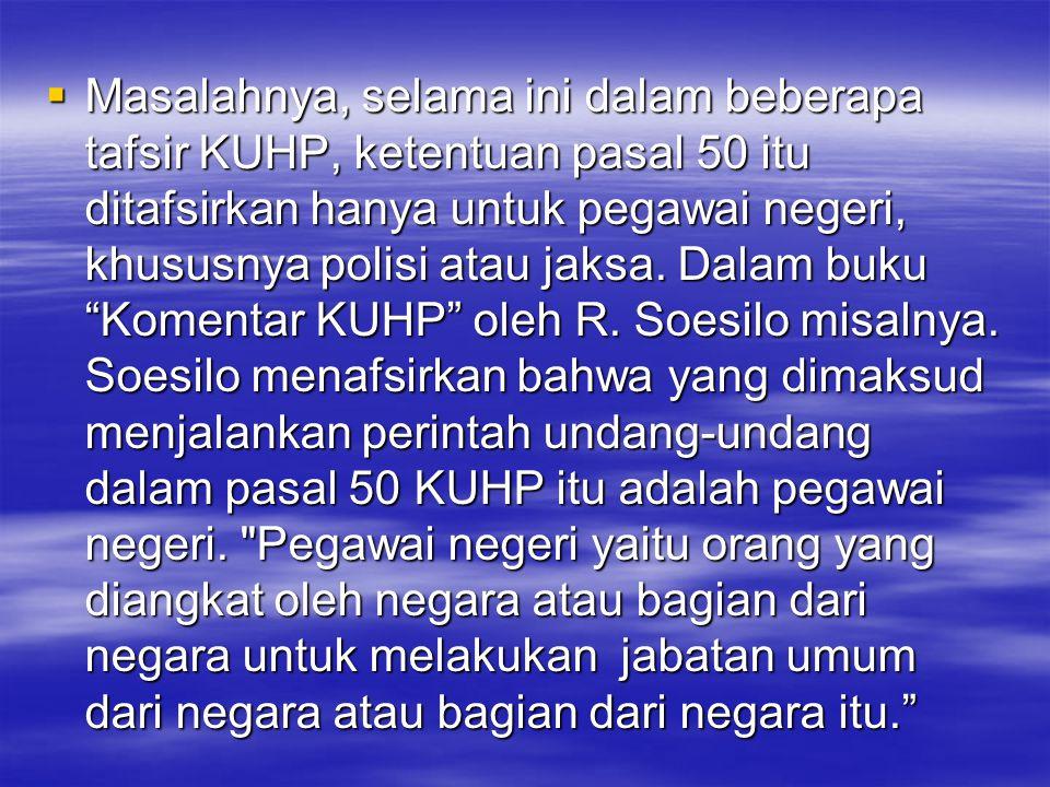 Masalahnya, selama ini dalam beberapa tafsir KUHP, ketentuan pasal 50 itu ditafsirkan hanya untuk pegawai negeri, khususnya polisi atau jaksa.