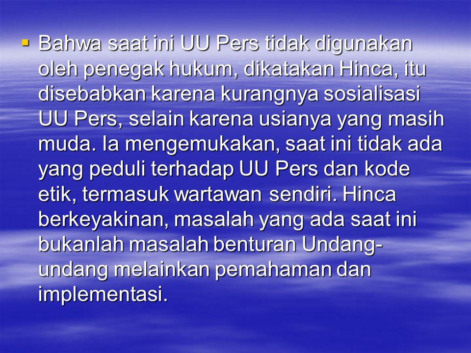 Bahwa saat ini UU Pers tidak digunakan oleh penegak hukum, dikatakan Hinca, itu disebabkan karena kurangnya sosialisasi UU Pers, selain karena usianya yang masih muda.
