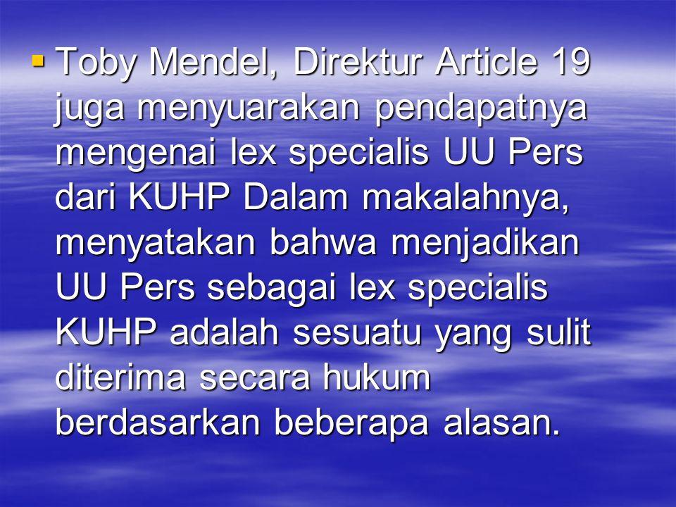 Toby Mendel, Direktur Article 19 juga menyuarakan pendapatnya mengenai lex specialis UU Pers dari KUHP Dalam makalahnya, menyatakan bahwa menjadikan UU Pers sebagai lex specialis KUHP adalah sesuatu yang sulit diterima secara hukum berdasarkan beberapa alasan.