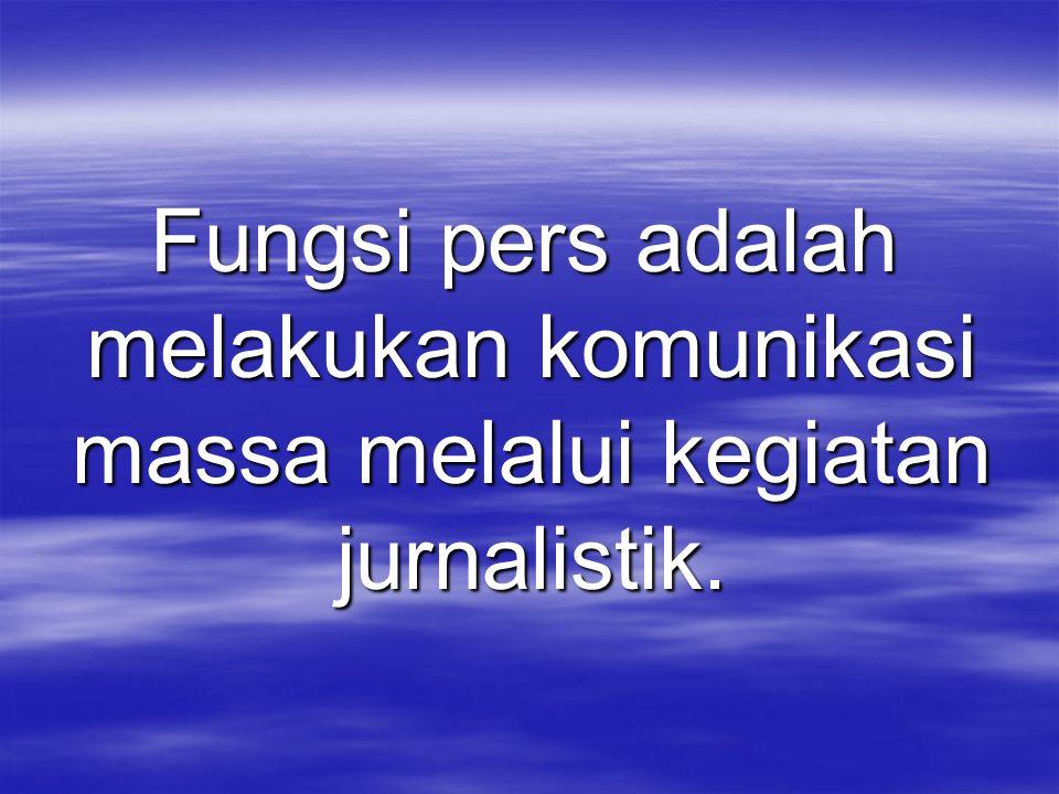 Fungsi pers adalah melakukan komunikasi massa melalui kegiatan jurnalistik.