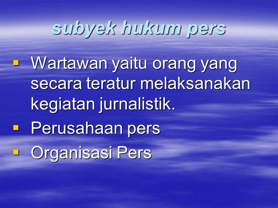 subyek hukum pers Wartawan yaitu orang yang secara teratur melaksanakan kegiatan jurnalistik. Perusahaan pers.
