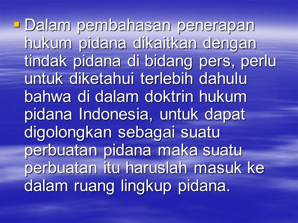 Dalam pembahasan penerapan hukum pidana dikaitkan dengan tindak pidana di bidang pers, perlu untuk diketahui terlebih dahulu bahwa di dalam doktrin hukum pidana Indonesia, untuk dapat digolongkan sebagai suatu perbuatan pidana maka suatu perbuatan itu haruslah masuk ke dalam ruang lingkup pidana.