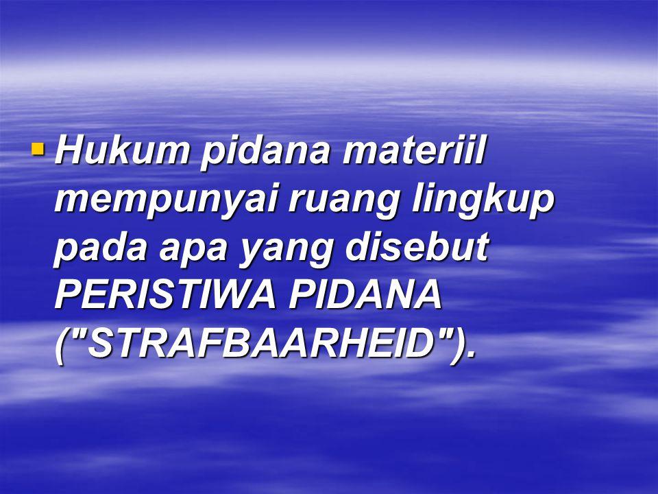 Hukum pidana materiil mempunyai ruang lingkup pada apa yang disebut PERISTIWA PIDANA ( STRAFBAARHEID ).