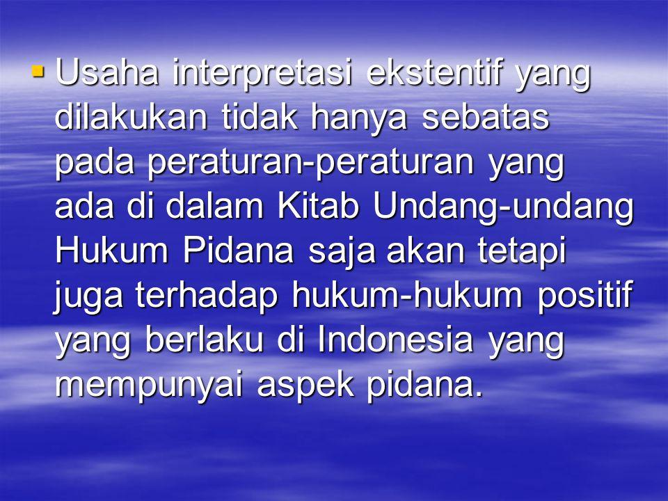 Usaha interpretasi ekstentif yang dilakukan tidak hanya sebatas pada peraturan-peraturan yang ada di dalam Kitab Undang-undang Hukum Pidana saja akan tetapi juga terhadap hukum-hukum positif yang berlaku di Indonesia yang mempunyai aspek pidana.