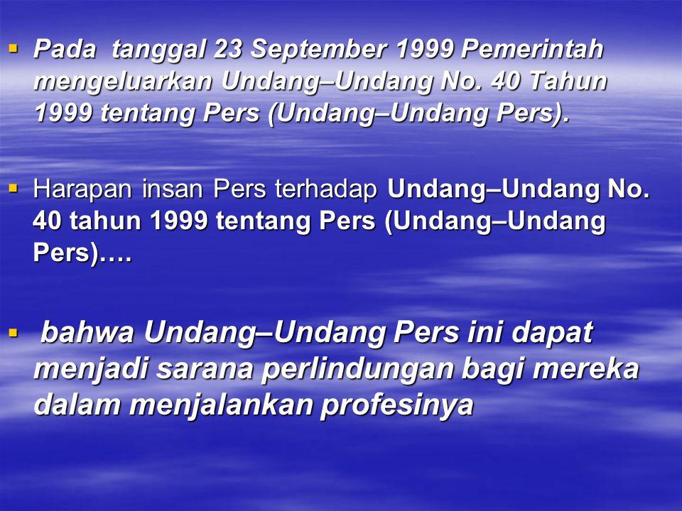 Pada tanggal 23 September 1999 Pemerintah mengeluarkan Undang–Undang No. 40 Tahun 1999 tentang Pers (Undang–Undang Pers).