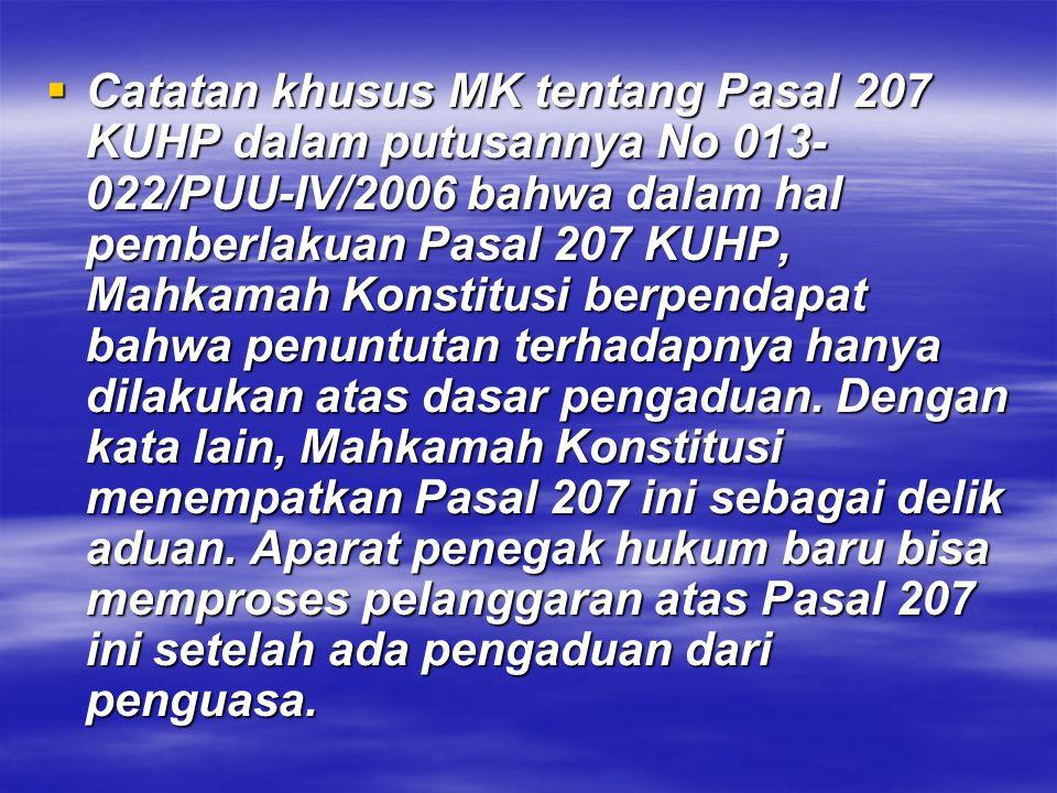 Catatan khusus MK tentang Pasal 207 KUHP dalam putusannya No 013-022/PUU-IV/2006 bahwa dalam hal pemberlakuan Pasal 207 KUHP, Mahkamah Konstitusi berpendapat bahwa penuntutan terhadapnya hanya dilakukan atas dasar pengaduan. Dengan kata lain, Mahkamah Konstitusi menempatkan Pasal 207 ini sebagai delik aduan.