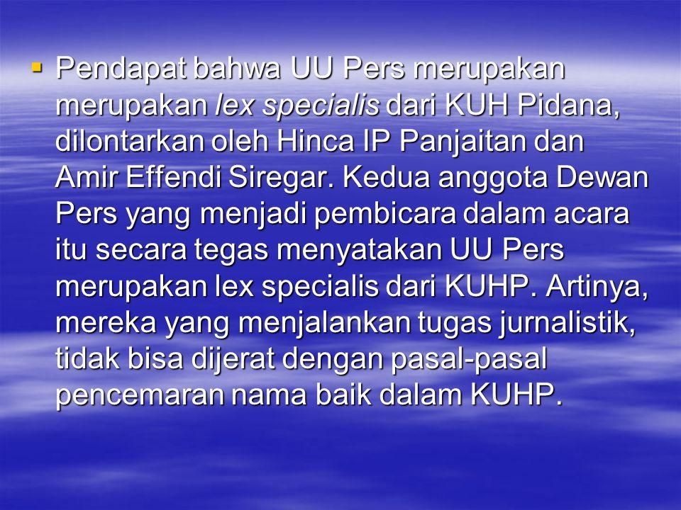 Pendapat bahwa UU Pers merupakan merupakan lex specialis dari KUH Pidana, dilontarkan oleh Hinca IP Panjaitan dan Amir Effendi Siregar.