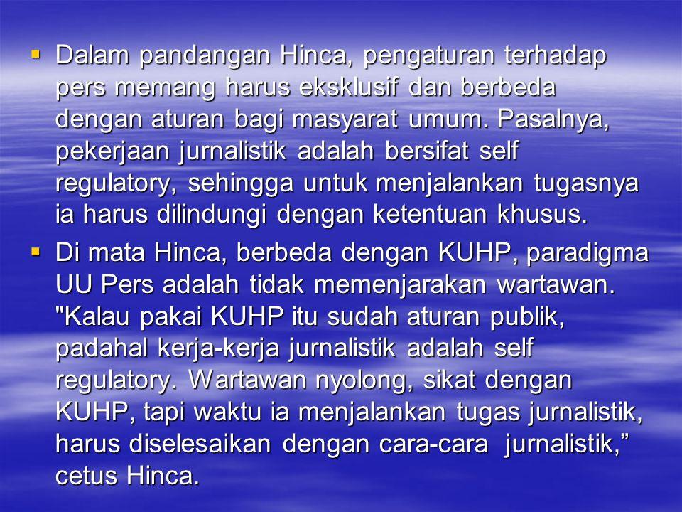 Dalam pandangan Hinca, pengaturan terhadap pers memang harus eksklusif dan berbeda dengan aturan bagi masyarat umum. Pasalnya, pekerjaan jurnalistik adalah bersifat self regulatory, sehingga untuk menjalankan tugasnya ia harus dilindungi dengan ketentuan khusus.