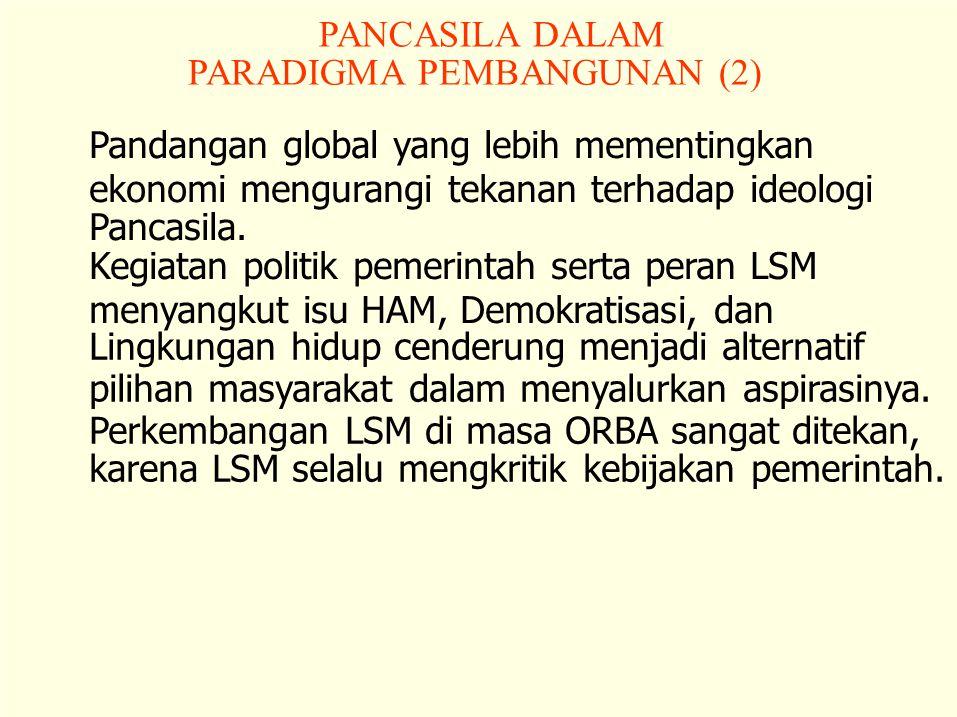 PANCASILA DALAM PARADIGMA PEMBANGUNAN (2) Pandangan global yang lebih mementingkan. ekonomi mengurangi tekanan terhadap ideologi.