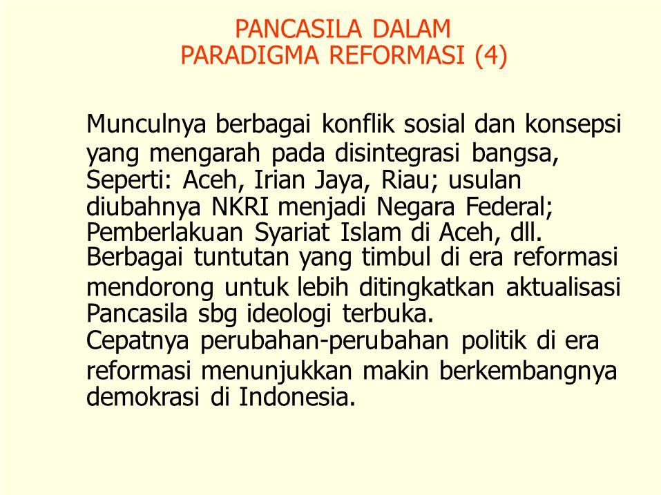 PANCASILA DALAM PARADIGMA REFORMASI (4) Munculnya berbagai konflik sosial dan konsepsi. yang mengarah pada disintegrasi bangsa,