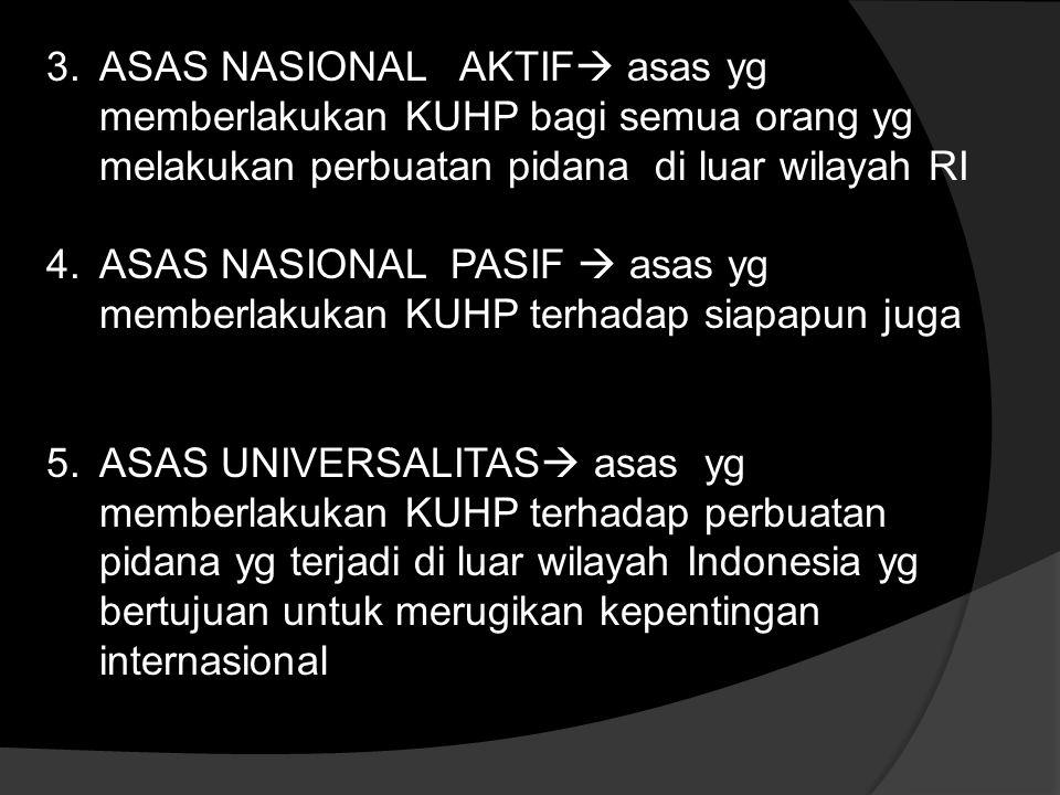 ASAS NASIONAL AKTIF asas yg memberlakukan KUHP bagi semua orang yg melakukan perbuatan pidana di luar wilayah RI