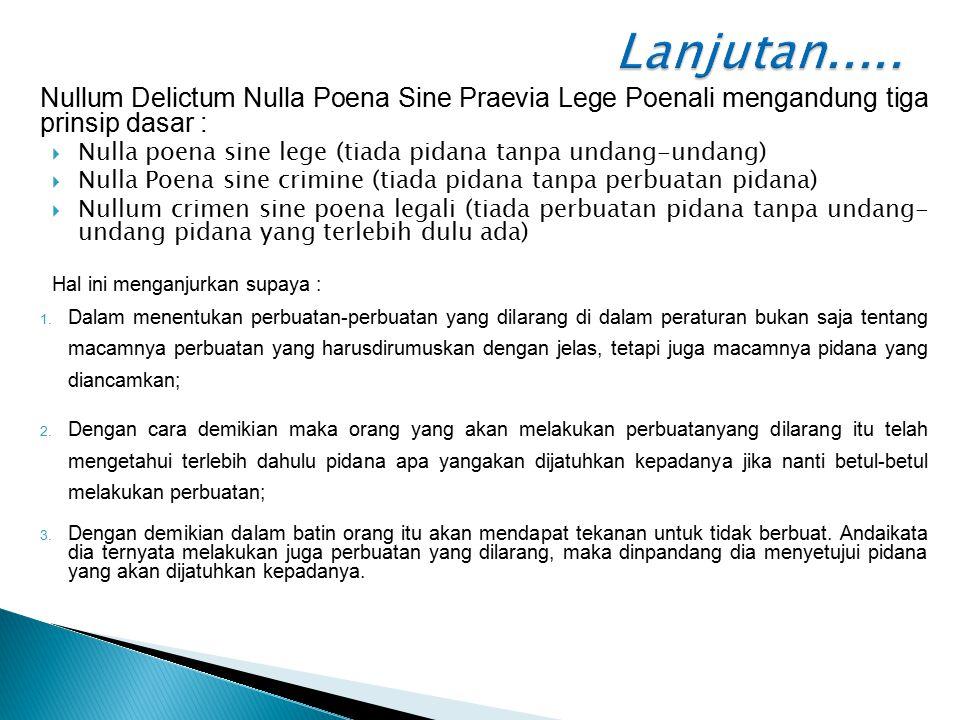 Lanjutan..... Nullum Delictum Nulla Poena Sine Praevia Lege Poenali mengandung tiga prinsip dasar :