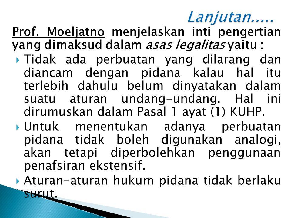 Lanjutan..... Prof. Moeljatno menjelaskan inti pengertian yang dimaksud dalam asas legalitas yaitu :