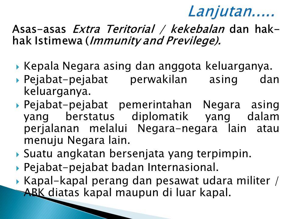 Lanjutan..... Asas-asas Extra Teritorial / kekebalan dan hak- hak Istimewa (Immunity and Previlege).