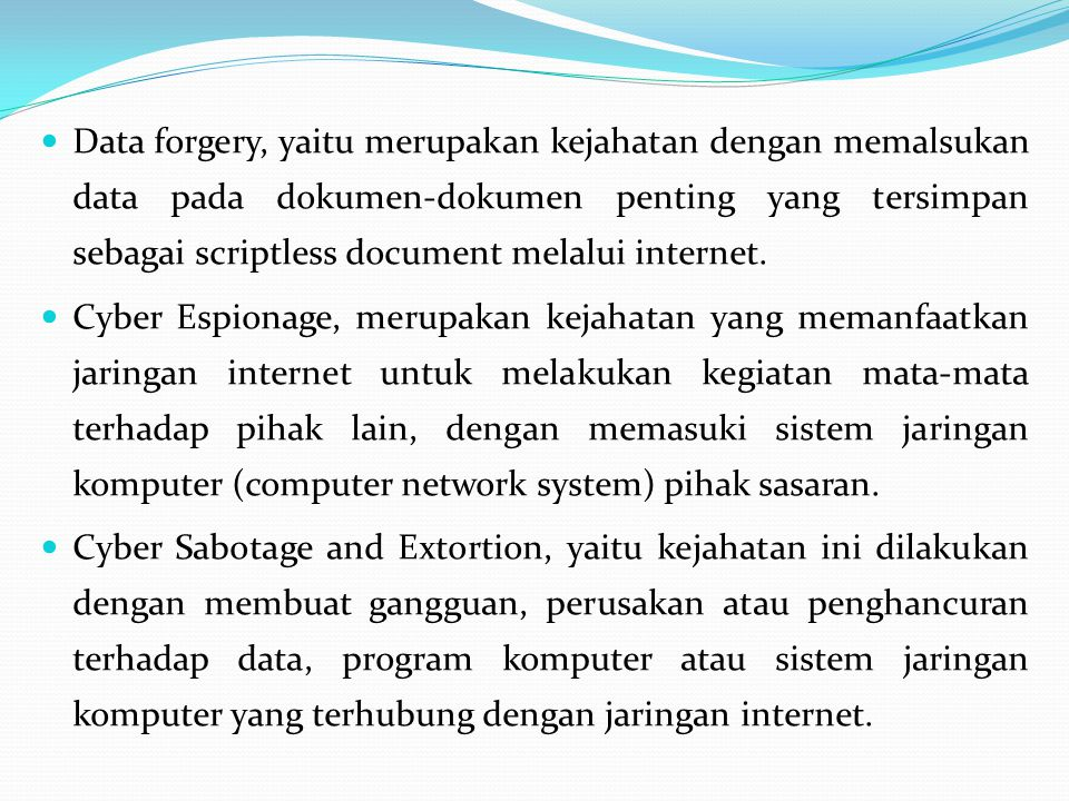 Data forgery, yaitu merupakan kejahatan dengan memalsukan data pada dokumen-dokumen penting yang tersimpan sebagai scriptless document melalui internet.
