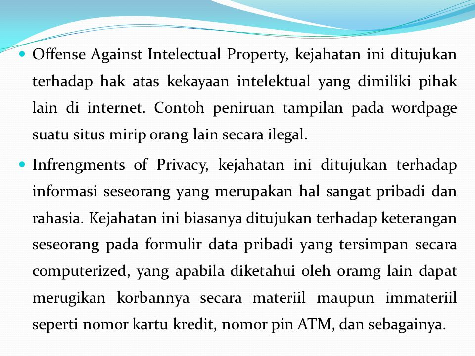 Offense Against Intelectual Property, kejahatan ini ditujukan terhadap hak atas kekayaan intelektual yang dimiliki pihak lain di internet. Contoh peniruan tampilan pada wordpage suatu situs mirip orang lain secara ilegal.