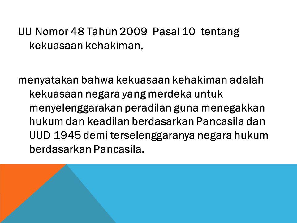 UU Nomor 48 Tahun 2009 Pasal 10 tentang kekuasaan kehakiman, menyatakan bahwa kekuasaan kehakiman adalah kekuasaan negara yang merdeka untuk menyelenggarakan peradilan guna menegakkan hukum dan keadilan berdasarkan Pancasila dan UUD 1945 demi terselenggaranya negara hukum berdasarkan Pancasila.
