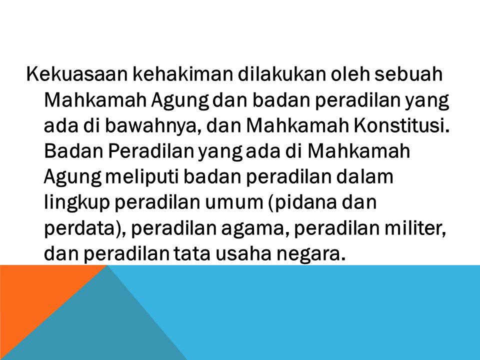 Kekuasaan kehakiman dilakukan oleh sebuah Mahkamah Agung dan badan peradilan yang ada di bawahnya, dan Mahkamah Konstitusi.
