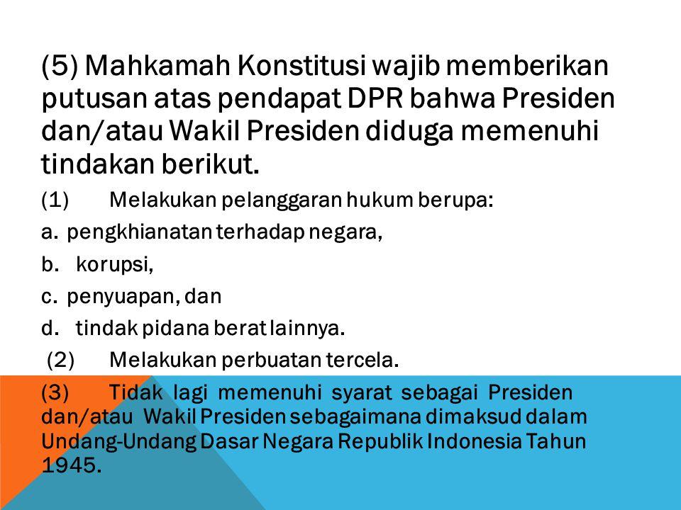 (5) Mahkamah Konstitusi wajib memberikan putusan atas pendapat DPR bahwa Presiden dan/atau Wakil Presiden diduga memenuhi tindakan berikut.