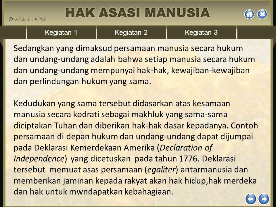Sedangkan yang dimaksud persamaan manusia secara hukum dan undang-undang adalah bahwa setiap manusia secara hukum dan undang-undang mempunyai hak-hak, kewajiban-kewajiban dan perlindungan hukum yang sama.