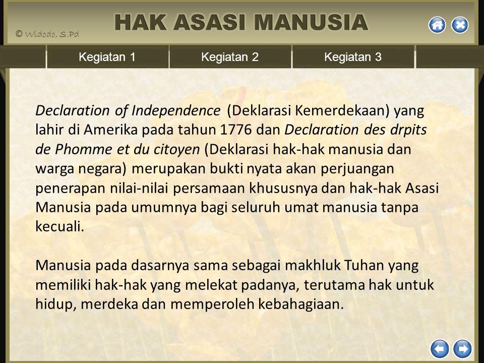 Declaration of Independence (Deklarasi Kemerdekaan) yang lahir di Amerika pada tahun 1776 dan Declaration des drpits de Phomme et du citoyen (Deklarasi hak-hak manusia dan warga negara) merupakan bukti nyata akan perjuangan penerapan nilai-nilai persamaan khususnya dan hak-hak Asasi Manusia pada umumnya bagi seluruh umat manusia tanpa kecuali.