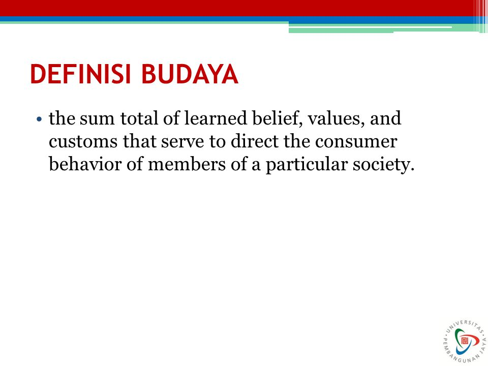 DEFINISI BUDAYA the sum total of learned belief, values, and customs that serve to direct the consumer behavior of members of a particular society.
