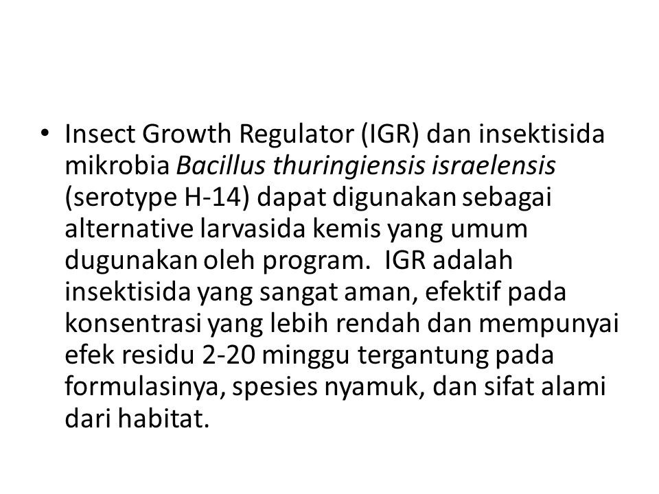 Insect Growth Regulator (IGR) dan insektisida mikrobia Bacillus thuringiensis israelensis (serotype H-14) dapat digunakan sebagai alternative larvasida kemis yang umum dugunakan oleh program.