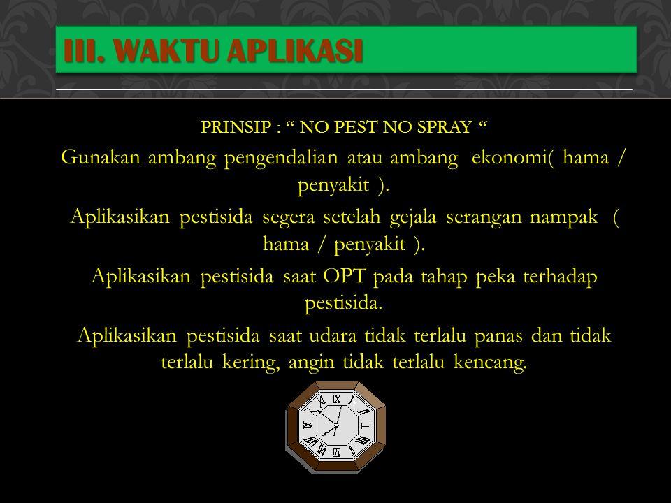 III. Waktu Aplikasi PRINSIP : NO PEST NO SPRAY Gunakan ambang pengendalian atau ambang ekonomi( hama / penyakit ).