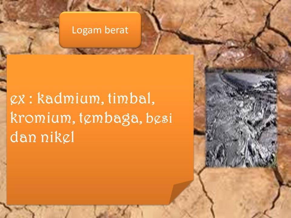 ex : kadmium, timbal, kromium, tembaga, besi dan nikel