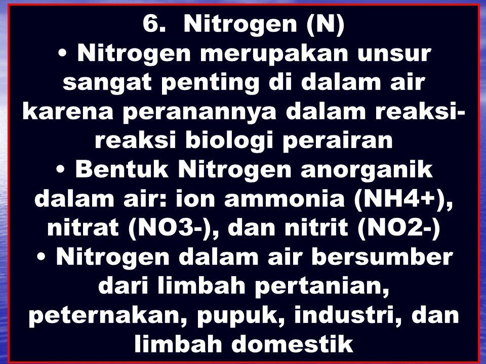 6. Nitrogen (N) Nitrogen merupakan unsur sangat penting di dalam air karena peranannya dalam reaksi-reaksi biologi perairan.