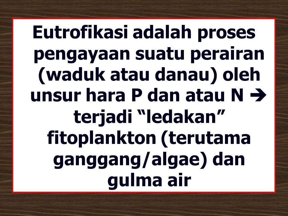Eutrofikasi adalah proses pengayaan suatu perairan (waduk atau danau) oleh unsur hara P dan atau N  terjadi ledakan fitoplankton (terutama ganggang/algae) dan gulma air
