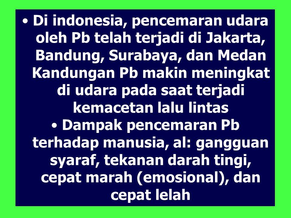 Di indonesia, pencemaran udara oleh Pb telah terjadi di Jakarta, Bandung, Surabaya, dan Medan Kandungan Pb makin meningkat di udara pada saat terjadi kemacetan lalu lintas