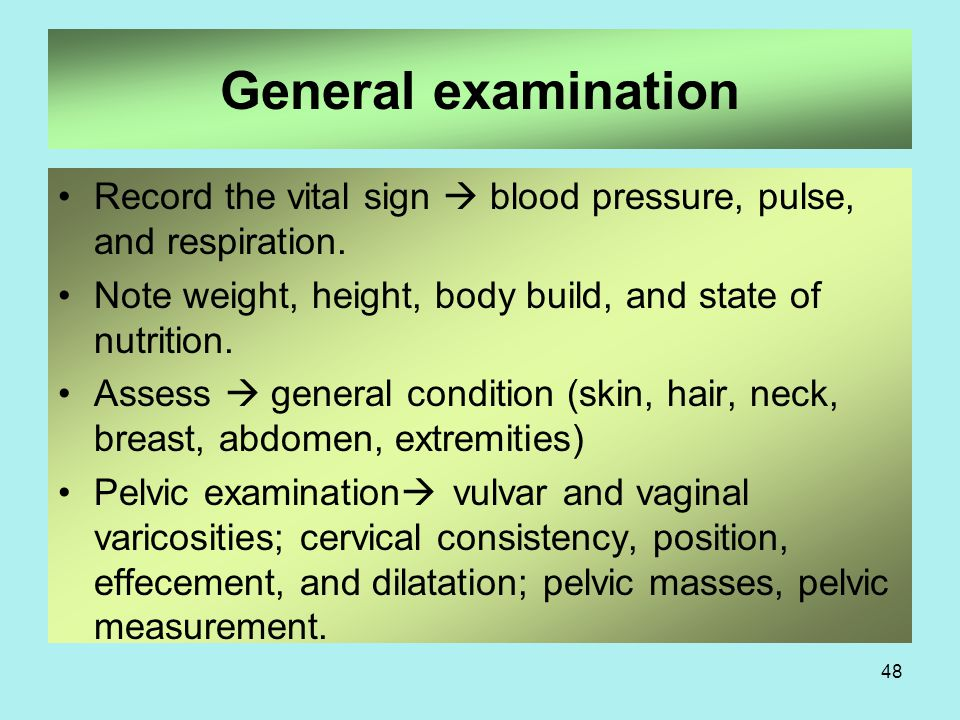 General examination Record the vital sign  blood pressure, pulse, and respiration. Note weight, height, body build, and state of nutrition.