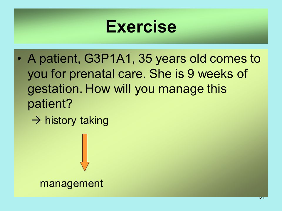 Exercise A patient, G3P1A1, 35 years old comes to you for prenatal care. She is 9 weeks of gestation. How will you manage this patient