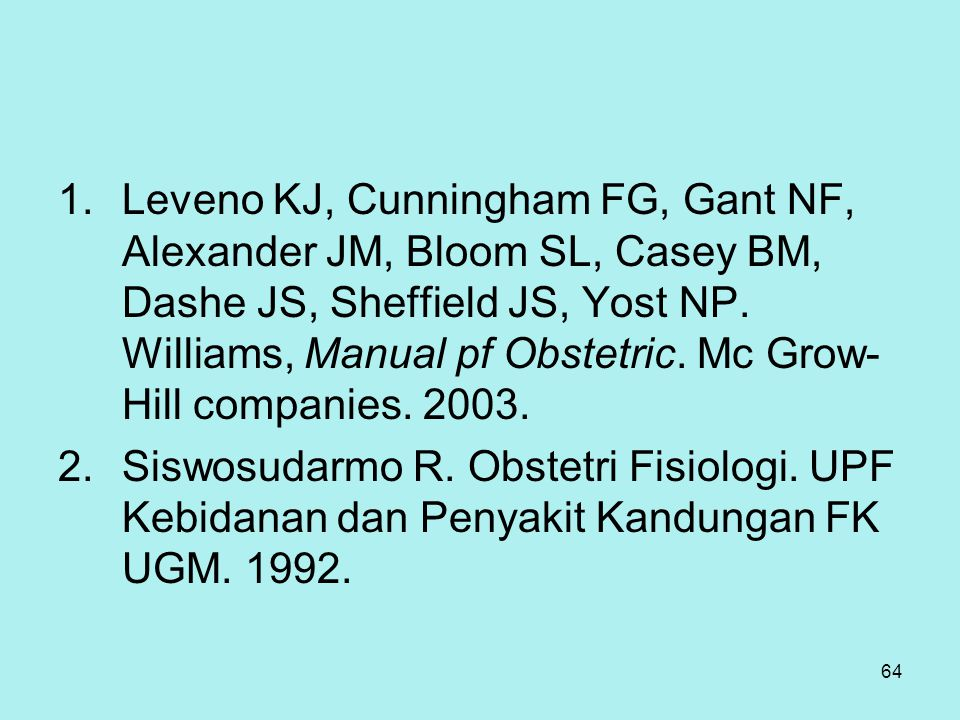 Leveno KJ, Cunningham FG, Gant NF, Alexander JM, Bloom SL, Casey BM, Dashe JS, Sheffield JS, Yost NP. Williams, Manual pf Obstetric. Mc Grow-Hill companies. 2003.
