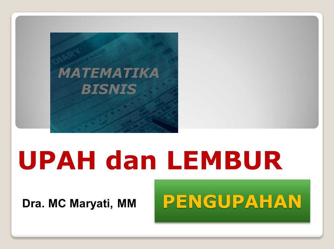 MATEMATIKA BISNIS UPAH dan LEMBUR PENGUPAHAN Dra. MC Maryati, MM
