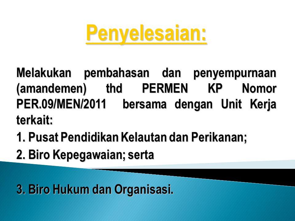 Penyelesaian: Melakukan pembahasan dan penyempurnaan (amandemen) thd PERMEN KP Nomor PER.09/MEN/2011 bersama dengan Unit Kerja terkait: