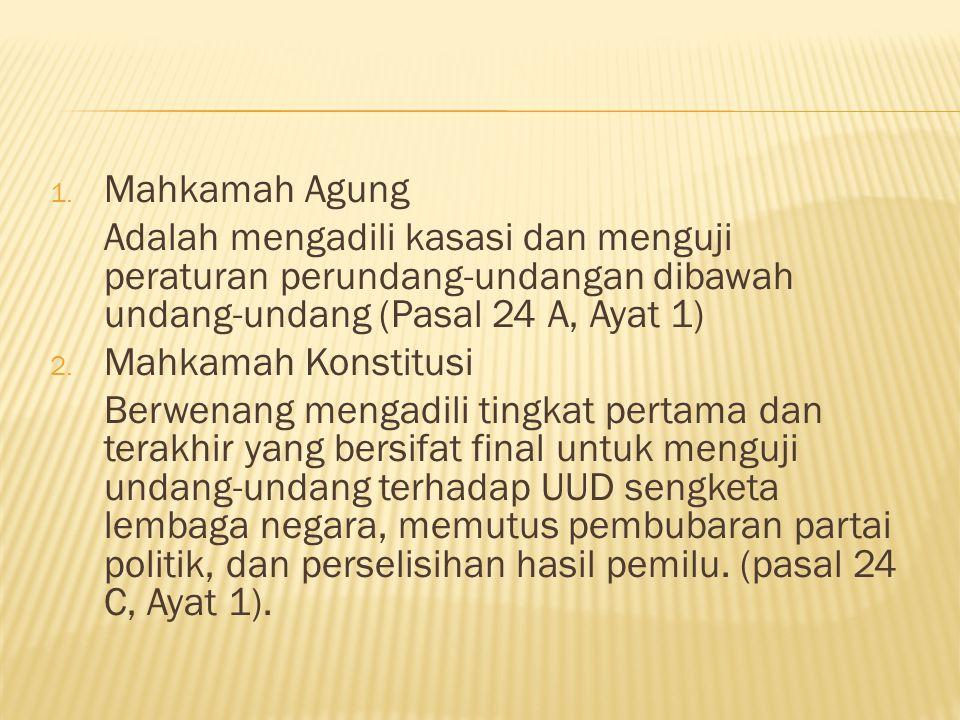 Mahkamah Agung Adalah mengadili kasasi dan menguji peraturan perundang-undangan dibawah undang-undang (Pasal 24 A, Ayat 1)