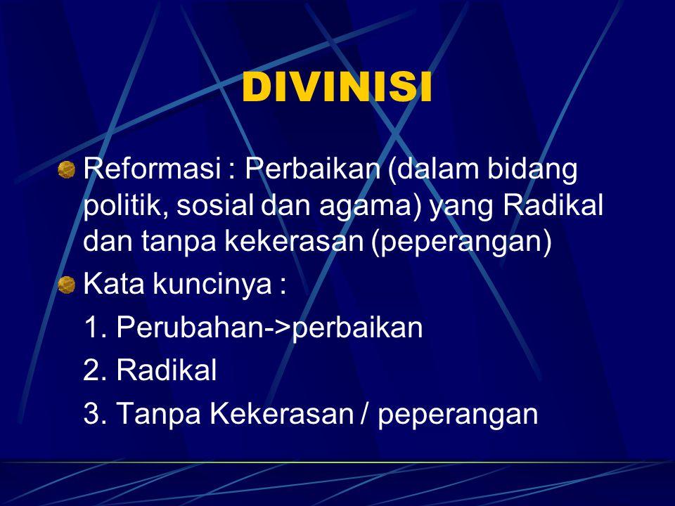 DIVINISI Reformasi : Perbaikan (dalam bidang politik, sosial dan agama) yang Radikal dan tanpa kekerasan (peperangan)
