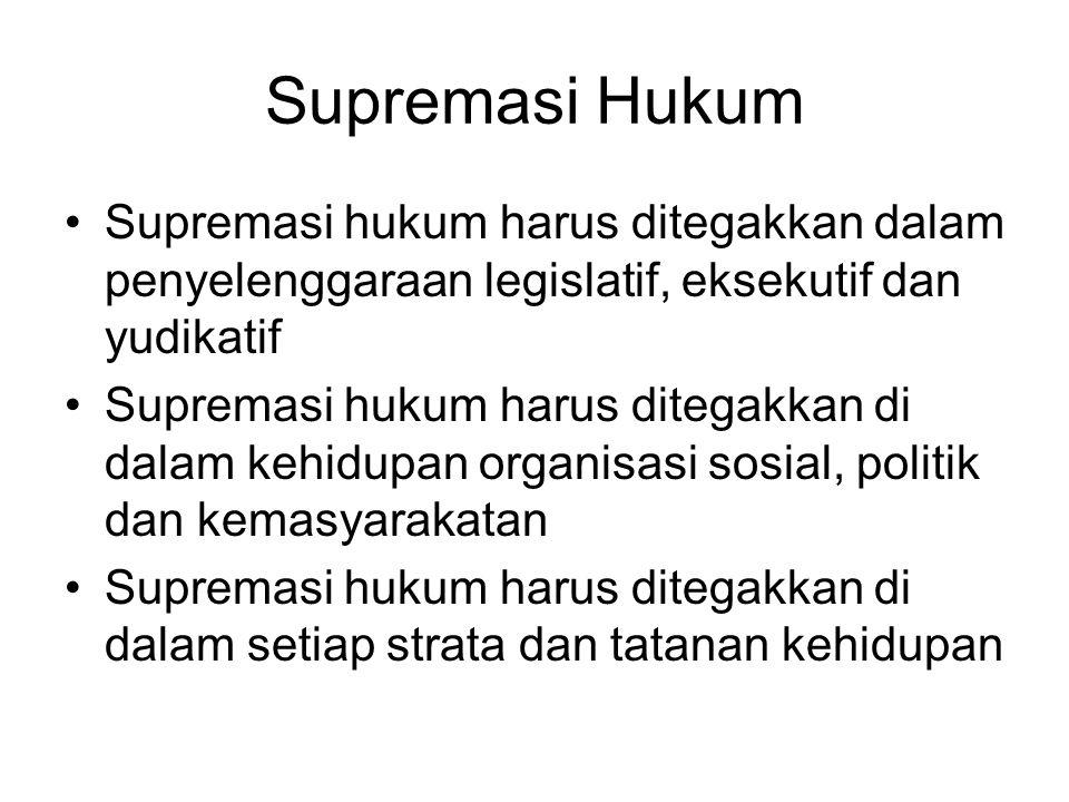 Supremasi Hukum Supremasi hukum harus ditegakkan dalam penyelenggaraan legislatif, eksekutif dan yudikatif.