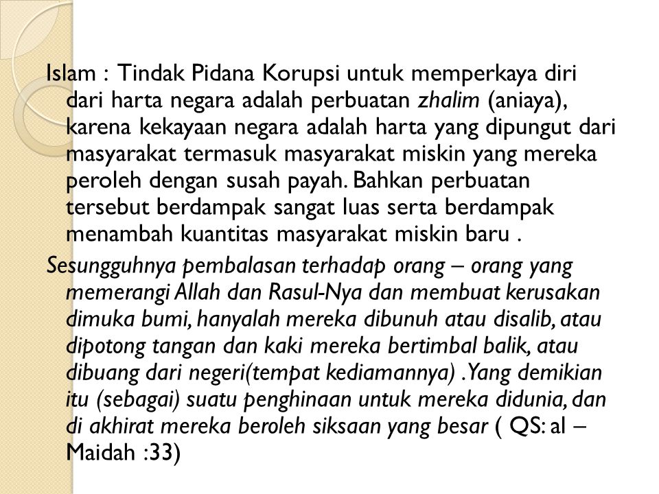 Islam : Tindak Pidana Korupsi untuk memperkaya diri dari harta negara adalah perbuatan zhalim (aniaya), karena kekayaan negara adalah harta yang dipungut dari masyarakat termasuk masyarakat miskin yang mereka peroleh dengan susah payah.