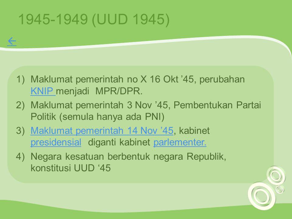 1945-1949 (UUD 1945)  Maklumat pemerintah no X 16 Okt '45, perubahan KNIP menjadi MPR/DPR.