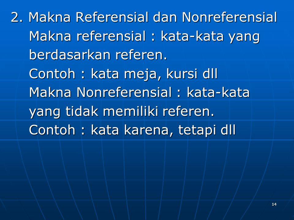 2. Makna Referensial dan Nonreferensial Makna referensial : kata-kata yang berdasarkan referen.