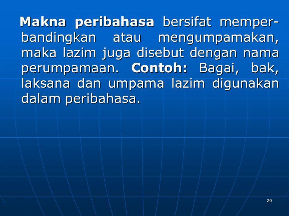 Makna peribahasa bersifat memper- bandingkan atau mengumpamakan, maka lazim juga disebut dengan nama perumpamaan.