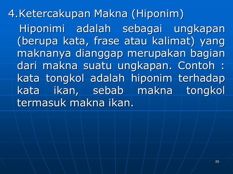 4.Ketercakupan Makna (Hiponim) Hiponimi adalah sebagai ungkapan (berupa kata, frase atau kalimat) yang maknanya dianggap merupakan bagian dari makna suatu ungkapan.